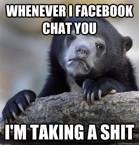 Whenever I facebook chat you I'm taking a shit - Whenever I facebook chat you I'm taking a shit  Confession Bear