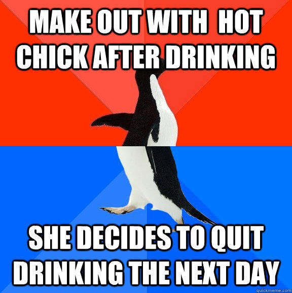 Make out with  hot chick after drinking she decides to quit drinking the next day - Make out with  hot chick after drinking she decides to quit drinking the next day  Socially Awesome Awkward Penguin