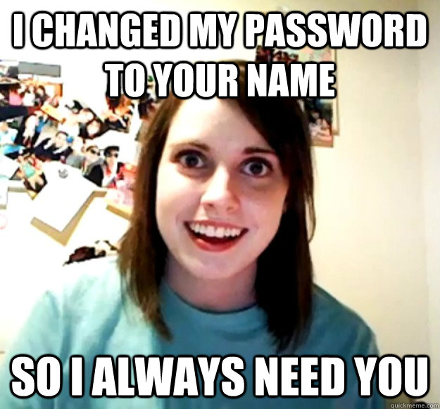 I changed my password to your name So I always need you - I changed my password to your name So I always need you  Overly Attached Girlfriend