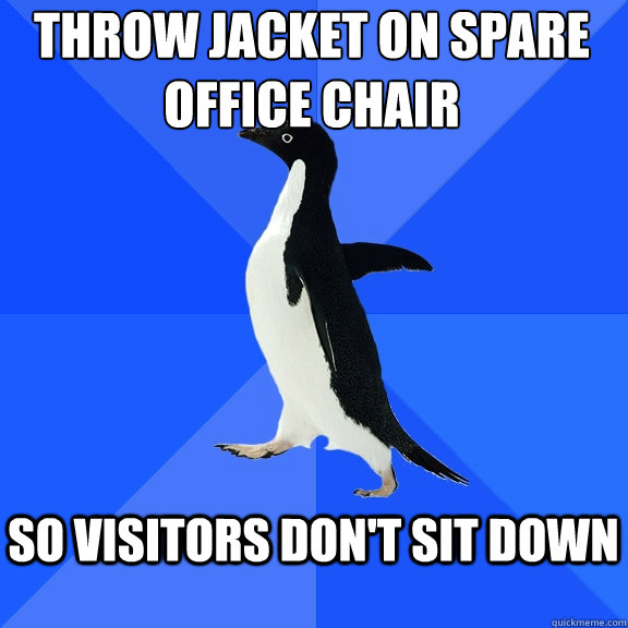 Throw Jacket on spare office chair  so visitors don't sit down  - Throw Jacket on spare office chair  so visitors don't sit down   Socially Awkward Penguin