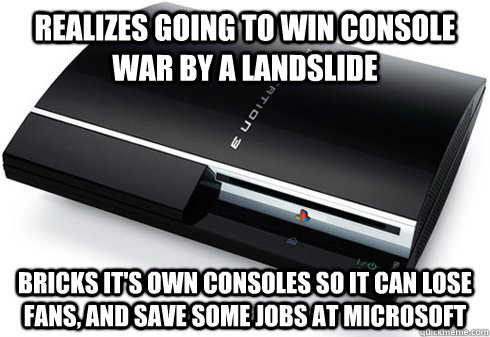 Realizes going to win console war by a landslide bricks it's own consoles so it can lose fans, and save some jobs at microsoft