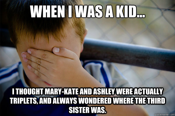 When I was a kid... I thought Mary-Kate and Ashley were actually triplets, and always wondered where the third sister was. - When I was a kid... I thought Mary-Kate and Ashley were actually triplets, and always wondered where the third sister was.  Misc