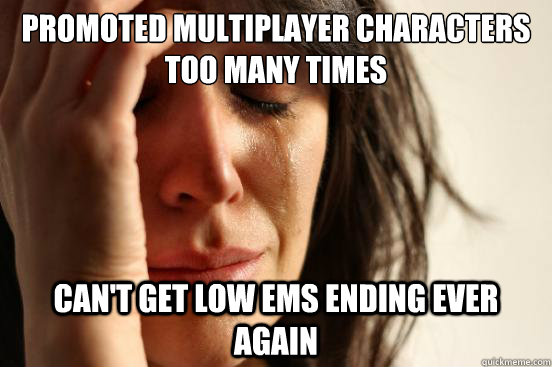 Promoted multiplayer characters too many times Can't get low EMS ending ever again - Promoted multiplayer characters too many times Can't get low EMS ending ever again  First World Problems