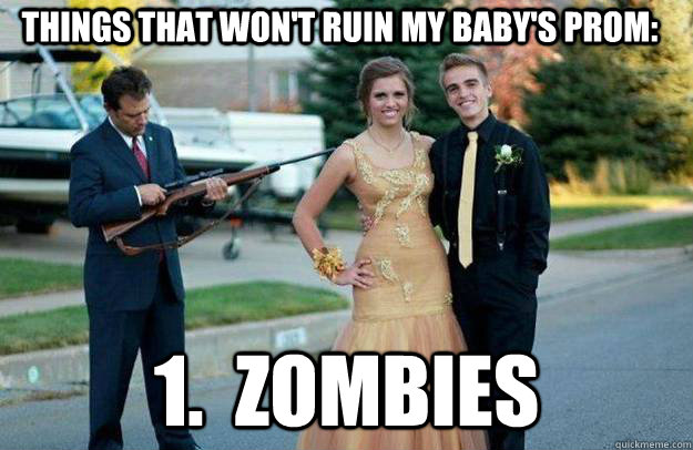 Things that won't ruin my baby's prom: 1.  Zombies
