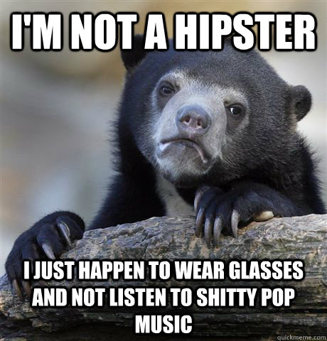 I'm not a hipster I just happen to wear glasses and not listen to shitty pop music - I'm not a hipster I just happen to wear glasses and not listen to shitty pop music  Confession Bear