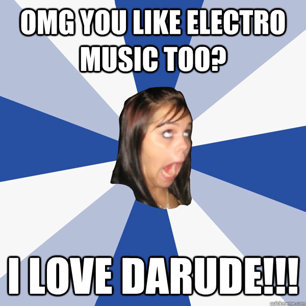 OMG you like electro music too? I love darude!!! - OMG you like electro music too? I love darude!!!  Annoying Facebook Girl