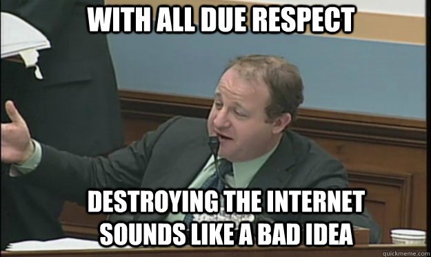 With all due respect destroying the internet sounds like a bad idea  SOPA sucks