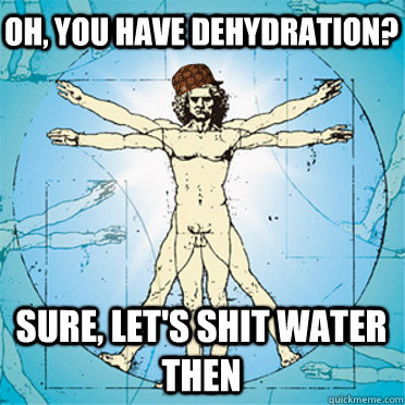 Oh, you have dehydration? sure, let's shit water then - Oh, you have dehydration? sure, let's shit water then  Scumbag body