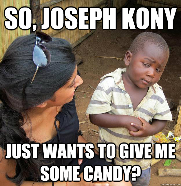 f588ea6ab4383262c78d397048a844060a5cee2d49aadacb12fcbc2cc4b8bdc7 so, joseph kony just wants to give me some candy? skeptical 3rd,Kony Meme