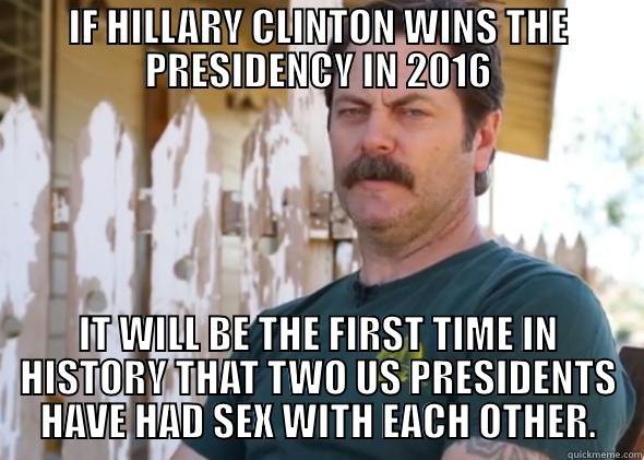 IF HILLARY CLINTON WINS THE PRESIDENCY IN 2016 IT WILL BE THE FIRST TIME IN HISTORY THAT TWO US PRESIDENTS HAVE HAD SEX WITH EACH OTHER. Misc