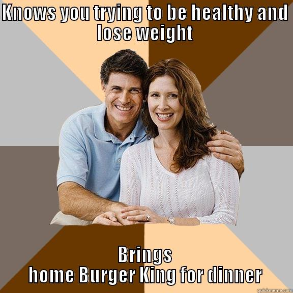 Scumbag parents always try to ruin your diet - KNOWS YOU TRYING TO BE HEALTHY AND LOSE WEIGHT BRINGS HOME BURGER KING FOR DINNER Scumbag Parents