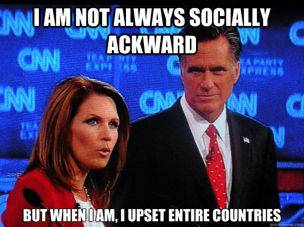 I am not always socially ackward but when I am, I upset entire countries  Socially Awkward Mitt Romney