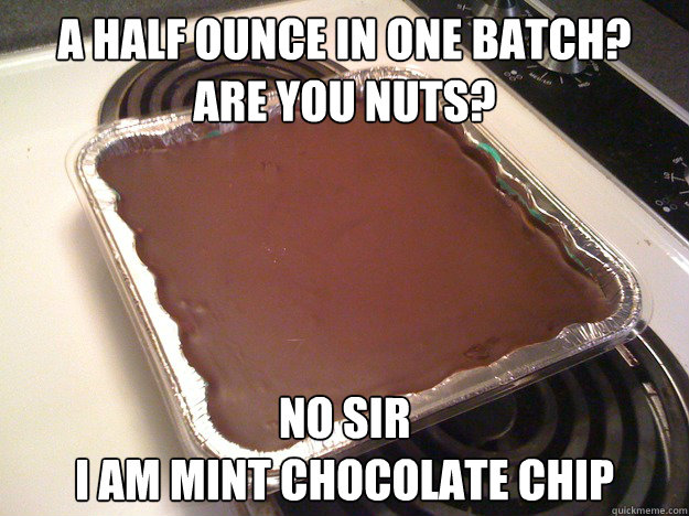 A half ounce in one batch? are you nuts? no sir i am mint chocolate chip - A half ounce in one batch? are you nuts? no sir i am mint chocolate chip  best edible ever