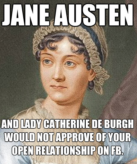 Jane Austen and Lady Catherine de Burgh would not approve of your open relationship on FB. - Jane Austen and Lady Catherine de Burgh would not approve of your open relationship on FB.  Jane Austen