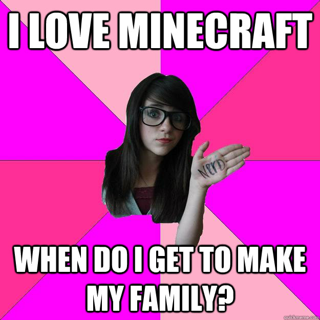 I love Minecraft When do i get to make my family? - I love Minecraft When do i get to make my family?  Idiot Nerd Girl