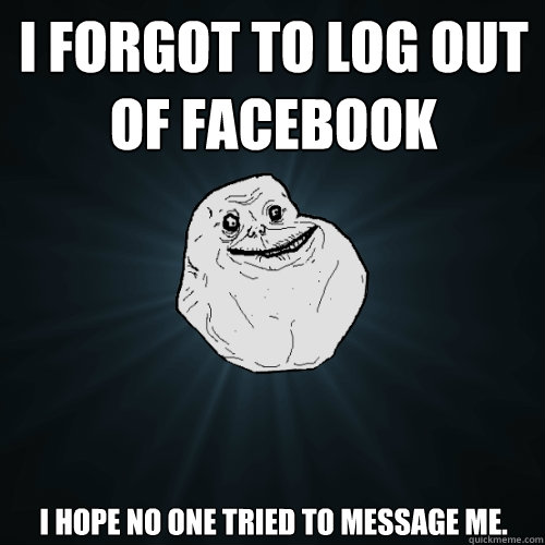 i forgot to log out of facebook i hope no one tried to message me. - i forgot to log out of facebook i hope no one tried to message me.  Forever Alone