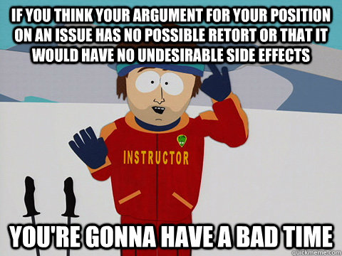 If you think your argument for your position on an issue has no possible retort or that it would have no undesirable side effects you're gonna have a bad time - If you think your argument for your position on an issue has no possible retort or that it would have no undesirable side effects you're gonna have a bad time  Youre gonna have a bad time
