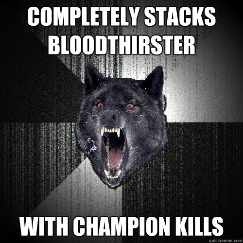 completely stacks bloodthirster with champion kills