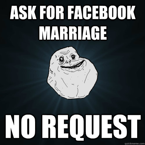 ask for facebook marriage no request  Forever Alone