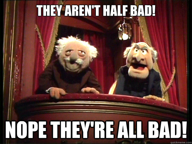 They aren't half bad! Nope they're all bad!  Muppets Old men