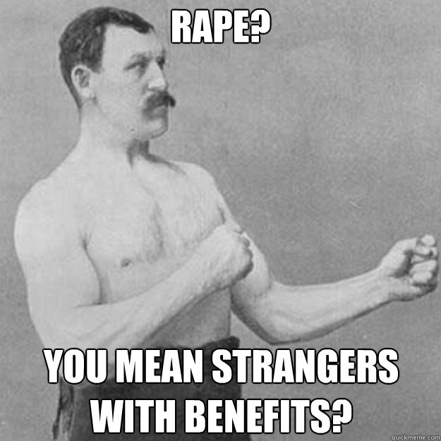 Rape? You mean strangers with benefits? - Rape? You mean strangers with benefits?  overly manly man