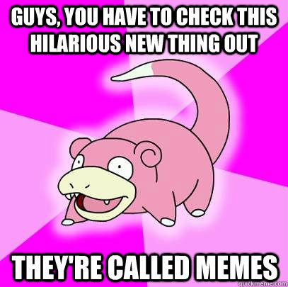 Guys, you have to check this hilarious new thing out they're called memes - Guys, you have to check this hilarious new thing out they're called memes  Slowpoke
