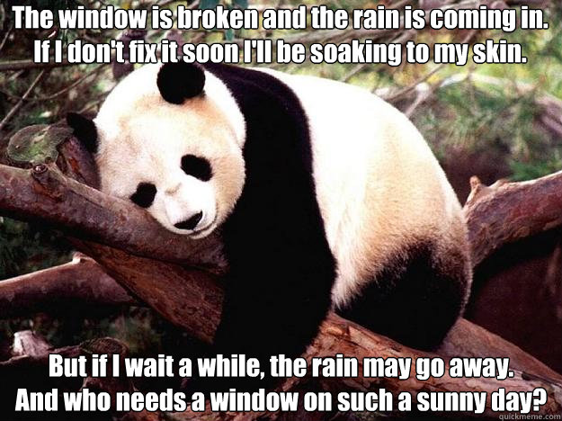 The window is broken and the rain is coming in. If I don't fix it soon I'll be soaking to my skin. But if I wait a while, the rain may go away. And who needs a window on such a sunny day?  Procrastination Panda