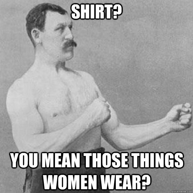 SHIRT? You mean those things women wear? - SHIRT? You mean those things women wear?  overly manly man