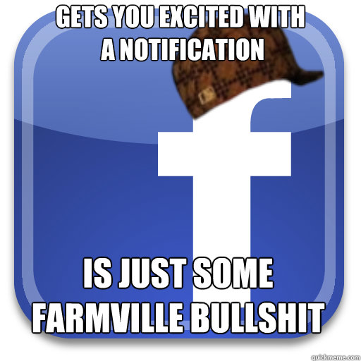 gets you excited with  a notification is just some Farmville bullshit - gets you excited with  a notification is just some Farmville bullshit  Scumbag Facebook