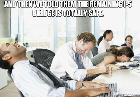 And then we told them the remaining I-5 bridge is totally safe.