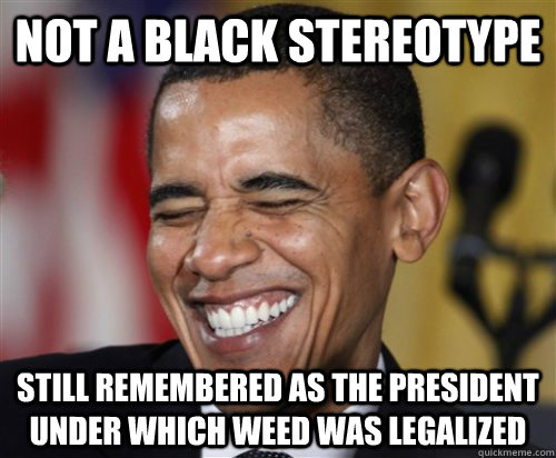 NOT A BLACK STEREOTYPE Still remembered as the president under which weed was legalized - NOT A BLACK STEREOTYPE Still remembered as the president under which weed was legalized  Misc