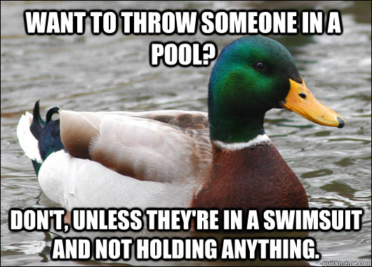 Want to throw someone in a pool? Don't, unless they're in a swimsuit and not holding anything. - Want to throw someone in a pool? Don't, unless they're in a swimsuit and not holding anything.  Actual Advice Mallard