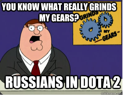 you know what really grinds my gears? Russians in DOTA 2 - you know what really grinds my gears? Russians in DOTA 2  Grinds my gears