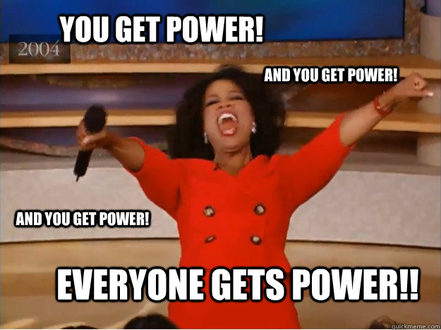You get power! Everyone gets Power!! and you get power! and you get power!  oprah you get a car