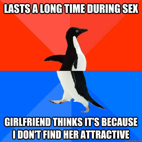 Lasts a long time during sex girlfriend thinks it's because i don't find her attractive - Lasts a long time during sex girlfriend thinks it's because i don't find her attractive  Socially Awesome Awkward Penguin