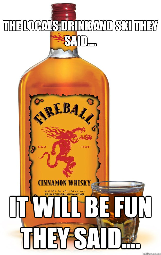 the locals drink and ski they said.... it will be fun they said....  Fireball