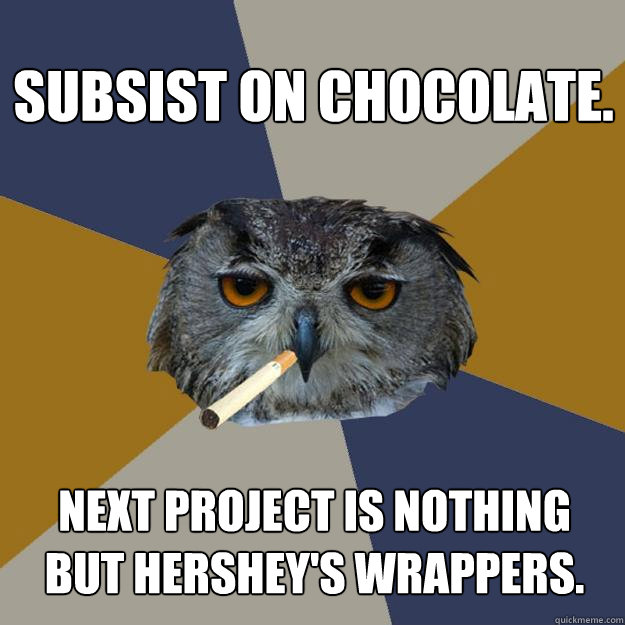 Subsist on chocolate. Next project is nothing but Hershey's wrappers.  Art Student Owl