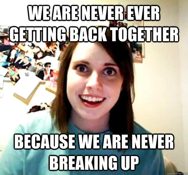 We are never ever getting back together  Because we are never breaking up - We are never ever getting back together  Because we are never breaking up  Overly Attached Girlfriend