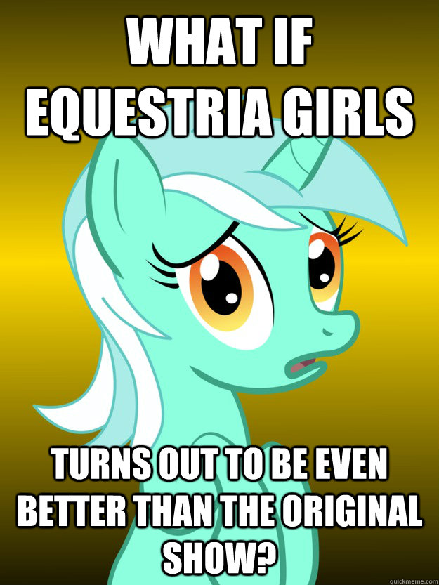 What if Equestria girls Turns out to be even BETTER than the original show?