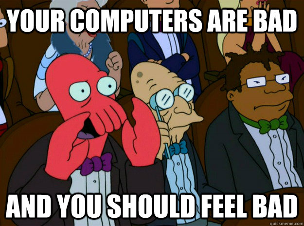 your computers are bad AND you SHOULD FEEL bad - your computers are bad AND you SHOULD FEEL bad  Zoidberg you should feel bad