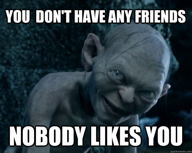 You  don't have any friends Nobody likes you  Combover Gollum