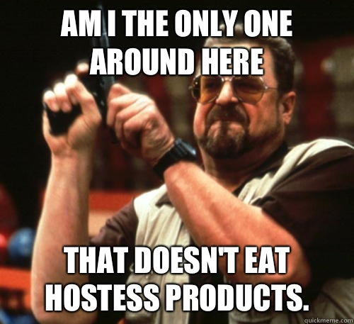 Am i the only one around here that doesn't eat Hostess products.  - Am i the only one around here that doesn't eat Hostess products.   Am I The Only One Around Here
