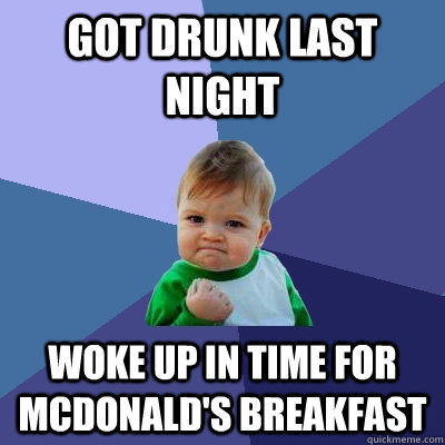 Got drunk last night woke up in time for Mcdonald's breakfast - Got drunk last night woke up in time for Mcdonald's breakfast  Success Kid
