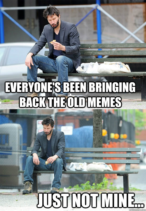 Everyone's been bringing back the old memes just not mine... - Everyone's been bringing back the old memes just not mine...  Sad Keanu