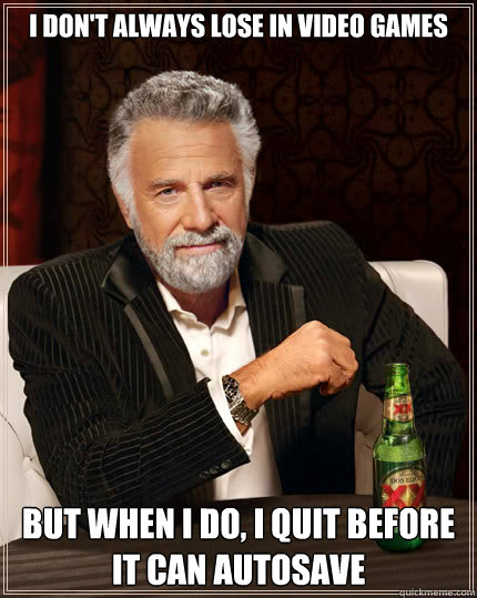 I don't always lose in video games But when I do, I quit before it