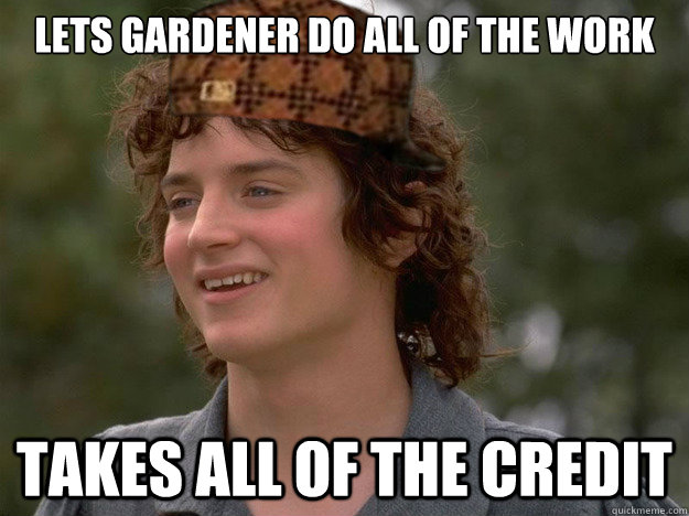 Lets gardener do all of the work Takes all of the credit