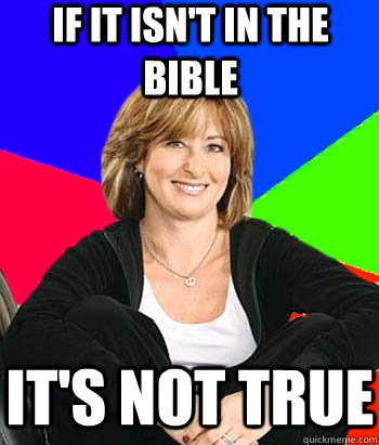 If it isn't in the bible it's not true - If it isn't in the bible it's not true  Sheltering Suburban Mom