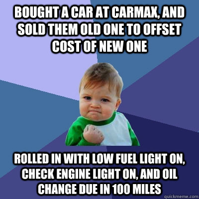 Bought a car at Carmax, and sold them old one to offset cost of new one Rolled in with low fuel light on, check engine light on, and oil change due in 100 miles - Bought a car at Carmax, and sold them old one to offset cost of new one Rolled in with low fuel light on, check engine light on, and oil change due in 100 miles  Success Kid
