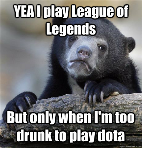 YEA I play League of Legends But only when I'm too drunk to play dota  - YEA I play League of Legends But only when I'm too drunk to play dota   Confession Bear