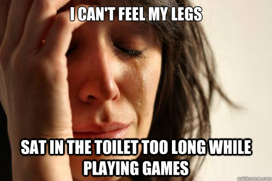 I CAN'T FEEL MY LEGS SAT IN THE TOILET TOO LONG while PLAYING GAMES - I CAN'T FEEL MY LEGS SAT IN THE TOILET TOO LONG while PLAYING GAMES  First World Problems